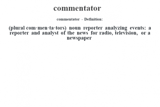 commentator- Definition:(plural com·men·ta·tors)  noun   reporter analyzing events: a reporter and analyst of the news for radio, television, or a newspaper