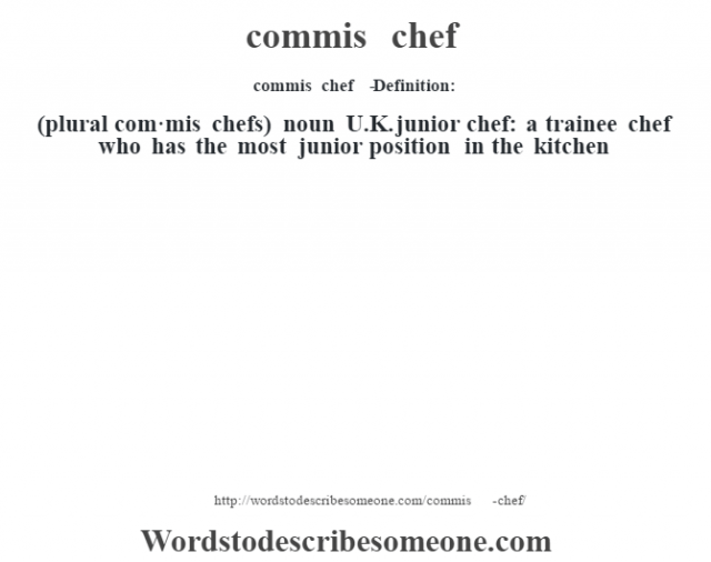 commis chef   - Definition:(plural com·mis chefs)  noun   U.K. junior chef: a trainee chef who has the most junior position in the kitchen
