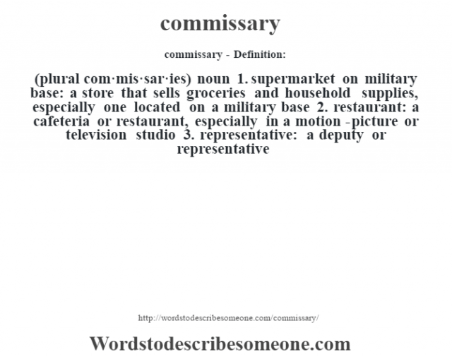 commissary- Definition:(plural com·mis·sar·ies)  noun  1.  supermarket on military base: a store that sells groceries and household supplies, especially one located on a military base  2.  restaurant: a cafeteria or restaurant, especially in a motion-picture or television studio  3.  representative: a deputy or representative