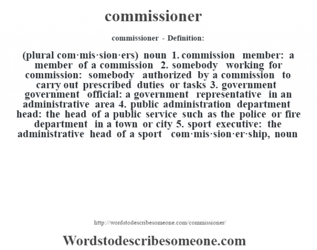 commissioner- Definition:(plural com·mis·sion·ers)  noun  1.  commission member: a member of a commission  2.  somebody working for commission: somebody authorized by a commission to carry out prescribed duties or tasks  3.  government government official: a government representative in an administrative area  4.  public administration department head: the head of a public service such as the police or fire department in a town or city  5.  sport executive: the administrative head of a sport     -com·mis·sion·er·ship, noun