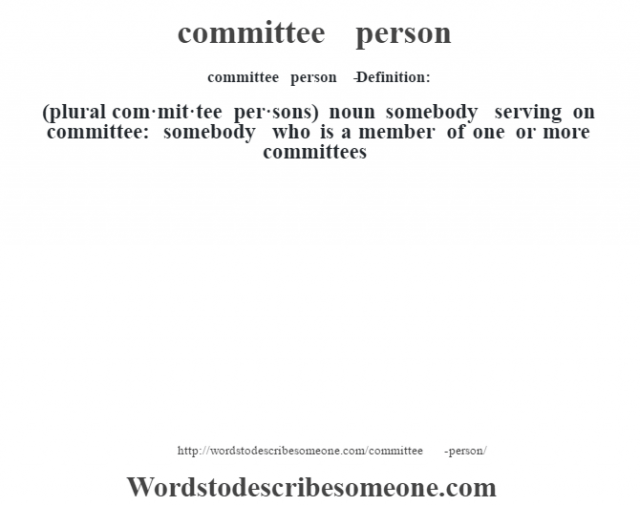 committee person   - Definition:(plural com·mit·tee per·sons)  noun   somebody serving on committee: somebody who is a member of one or more committees