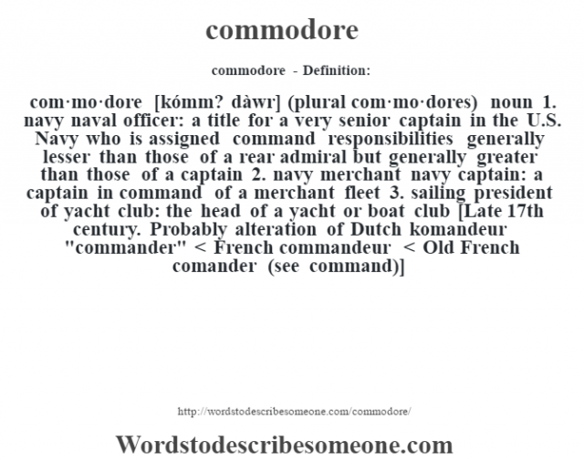 commodore- Definition:com·mo·dore [kómm? dàwr] (plural com·mo·dores)  noun  1.  navy naval officer: a title for a very senior captain in the U.S. Navy who is assigned command responsibilities generally lesser than those of a rear admiral but generally greater than those of a captain  2.  navy merchant navy captain: a captain in command of a merchant fleet  3.  sailing president of yacht club: the head of a yacht or boat club    [Late 17th century. Probably alteration of Dutch komandeur