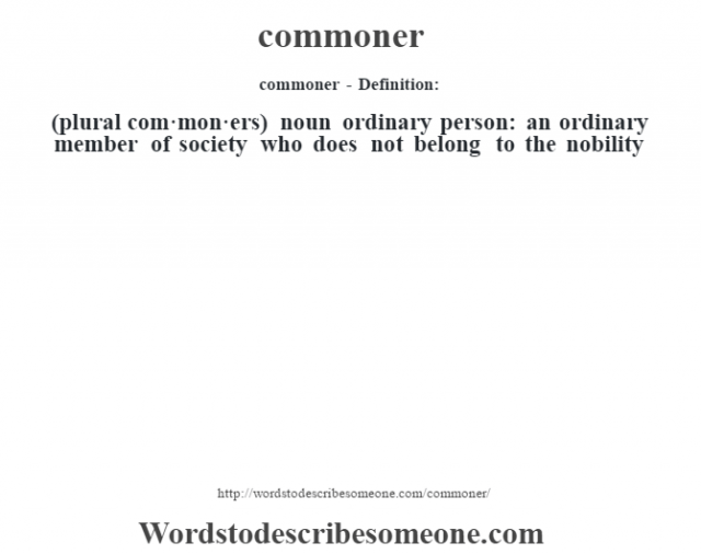 commoner- Definition:(plural com·mon·ers)  noun   ordinary person: an ordinary member of society who does not belong to the nobility