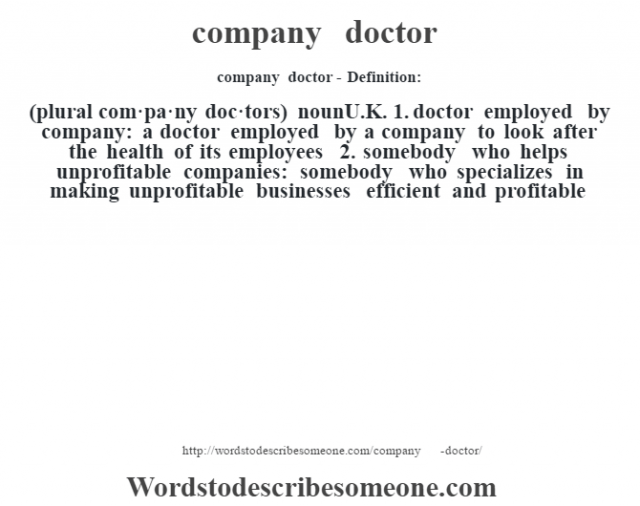 company doctor- Definition:(plural com·pa·ny doc·tors)  nounU.K.  1.  doctor employed by company: a doctor employed by a company to look after the health of its employees  2.  somebody who helps unprofitable companies: somebody who specializes in making unprofitable businesses efficient and profitable