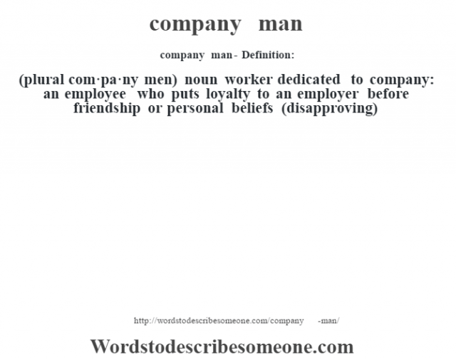 company man- Definition:(plural com·pa·ny men)  noun   worker dedicated to company: an employee who puts loyalty to an employer before friendship or personal beliefs (disapproving)