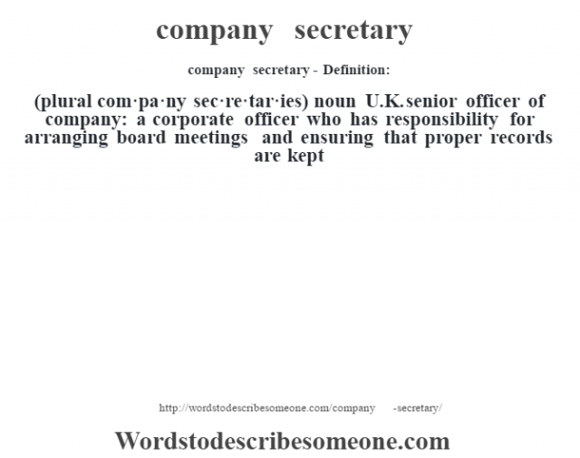 company secretary- Definition:(plural com·pa·ny sec·re·tar·ies)  noun   U.K. senior officer of company: a corporate officer who has responsibility for arranging board meetings and ensuring that proper records are kept