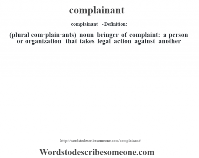 complainant  - Definition:(plural com·plain·ants)  noun   bringer of complaint: a person or organization that takes legal action against another