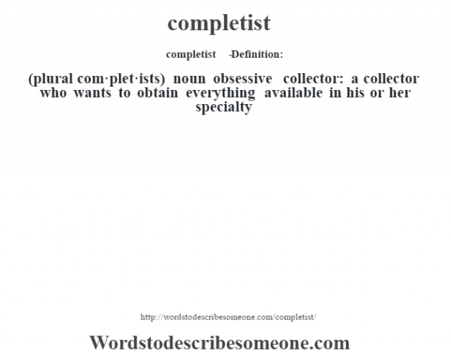 completist   - Definition:(plural com·plet·ists)  noun   obsessive collector: a collector who wants to obtain everything available in his or her specialty