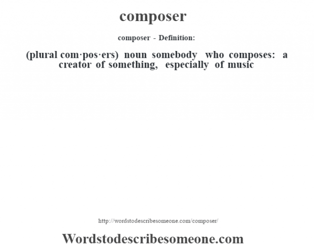 composer- Definition:(plural com·pos·ers)  noun   somebody who composes: a creator of something, especially of music