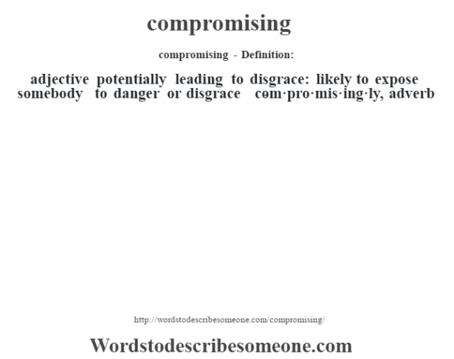 compromising- Definition:adjective   potentially leading to disgrace: likely to expose somebody to danger or disgrace     -com·pro·mis·ing·ly, adverb