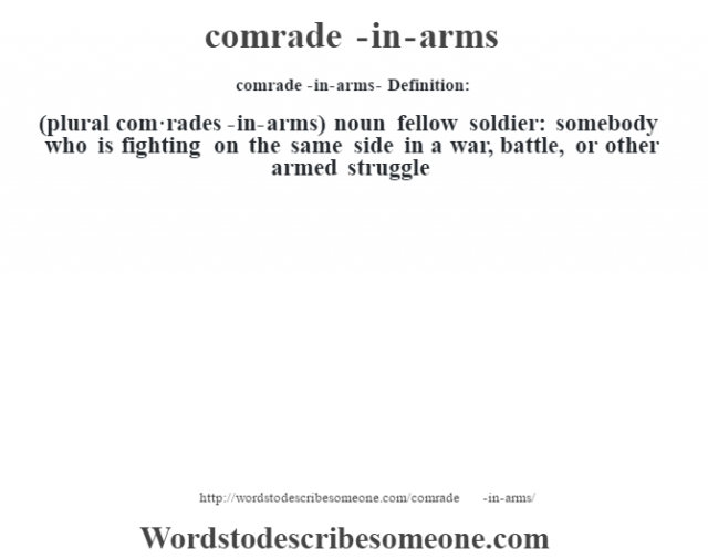 comrade-in-arms- Definition:(plural com·rades-in-arms)  noun   fellow soldier: somebody who is fighting on the same side in a war, battle, or other armed struggle