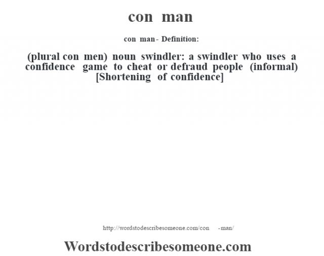 con man- Definition:(plural con men)  noun   swindler: a swindler who uses a confidence game to cheat or defraud people (informal)    [Shortening of confidence]