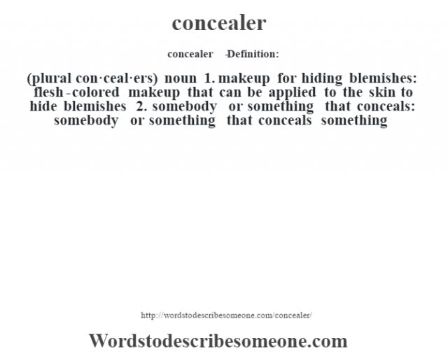 concealer   - Definition:(plural con·ceal·ers)  noun  1.  makeup for hiding blemishes: flesh-colored makeup that can be applied to the skin to hide blemishes  2.  somebody or something that conceals: somebody or something that conceals something
