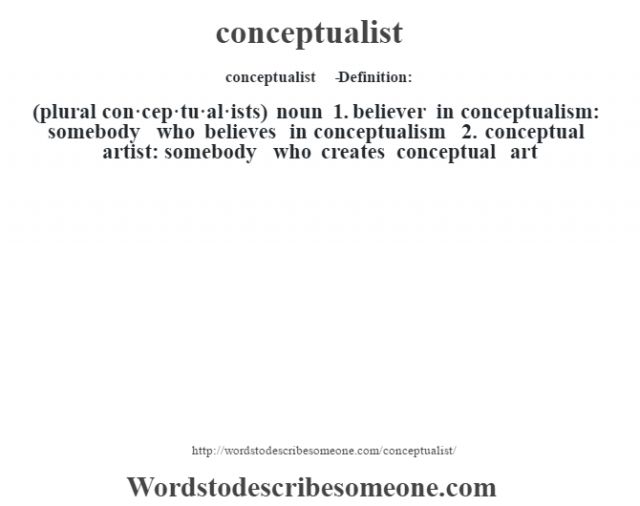 conceptualist   - Definition:(plural con·cep·tu·al·ists)  noun  1.  believer in conceptualism: somebody who believes in conceptualism  2.  conceptual artist: somebody who creates conceptual art