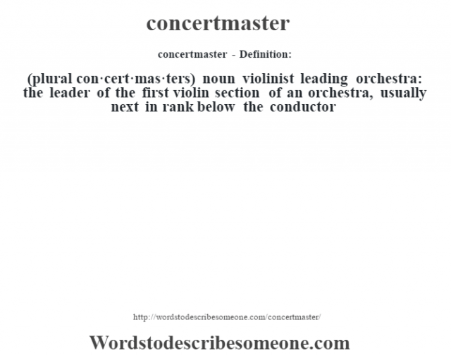 concertmaster- Definition:(plural con·cert·mas·ters)  noun   violinist leading orchestra: the leader of the first violin section of an orchestra, usually next in rank below the conductor