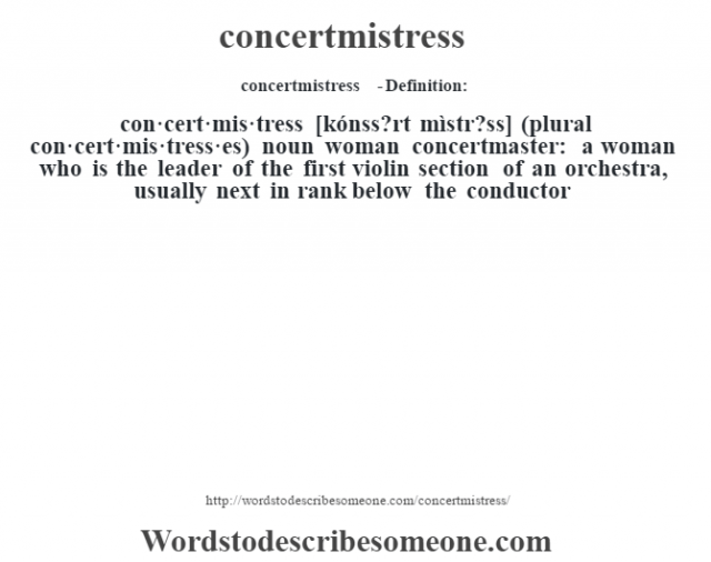 concertmistress  - Definition:con·cert·mis·tress [kónss?rt mìstr?ss] (plural con·cert·mis·tress·es)  noun   woman concertmaster: a woman who is the leader of the first violin section of an orchestra, usually next in rank below the conductor