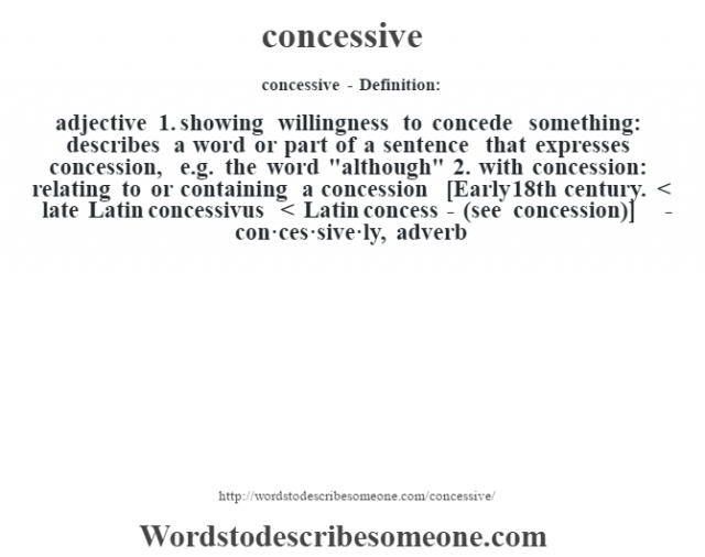 concessive- Definition:adjective  1.  showing willingness to concede something: describes a word or part of a sentence that expresses concession, e.g. the word