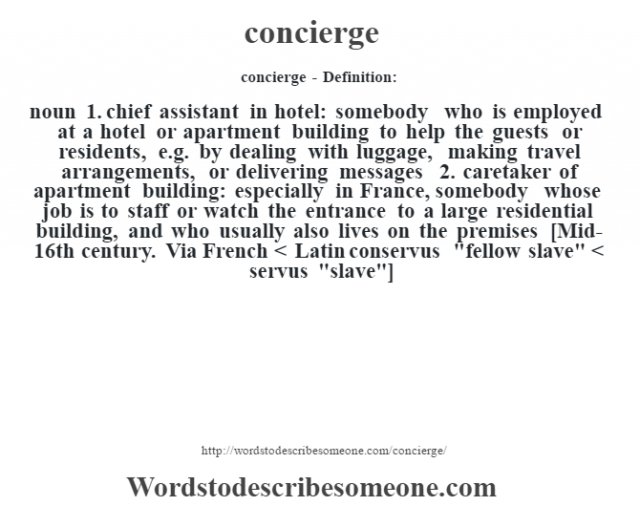concierge- Definition:noun  1.  chief assistant in hotel: somebody who is employed at a hotel or apartment building to help the guests or residents, e.g. by dealing with luggage, making travel arrangements, or delivering messages  2.  caretaker of apartment building: especially in France, somebody whose job is to staff or watch the entrance to a large residential building, and who usually also lives on the premises    [Mid-16th century. Via French < Latin conservus