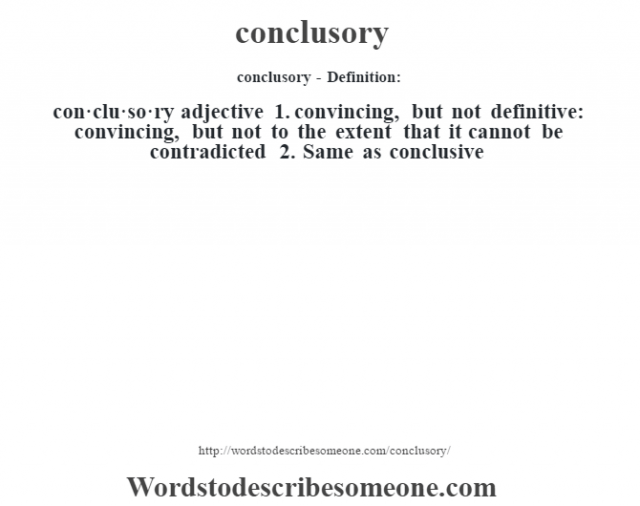 conclusory- Definition:con·clu·so·ry  adjective  1.  convincing, but not definitive: convincing, but not to the extent that it cannot be contradicted  2.  Same as conclusive