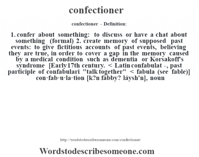 confectioner- Definition:1.  confer about something: to discuss or have a chat about something (formal)  2.  create memory of supposed past events: to give fictitious accounts of past events, believing they are true, in order to cover a gap in the memory caused by a medical condition such as dementia or Korsakoff's syndrome    [Early 17th century. < Latin confabulat-, past participle of confabulari