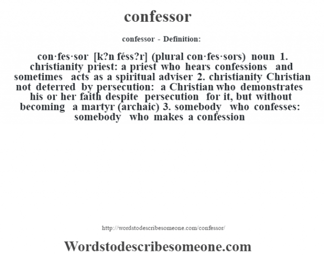 confessor- Definition:con·fes·sor [k?n féss?r] (plural con·fes·sors)  noun  1.  christianity priest: a priest who hears confessions and sometimes acts as a spiritual adviser  2.  christianity Christian not deterred by persecution: a Christian who demonstrates his or her faith despite persecution for it, but without becoming a martyr (archaic)  3.  somebody who confesses: somebody who makes a confession