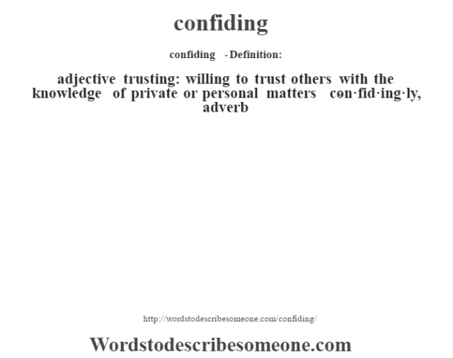 confiding  - Definition:adjective   trusting: willing to trust others with the knowledge of private or personal matters     -con·fid·ing·ly, adverb