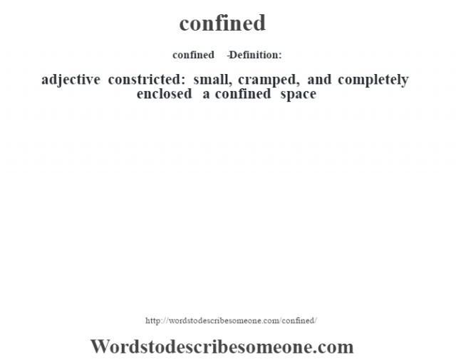 confined   - Definition: adjective   constricted: small, cramped, and completely enclosed a confined space