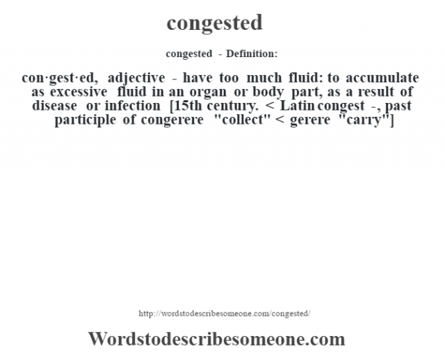 congested- Definition:con·gest·ed, adjective - have too much fluid: to accumulate as excessive fluid in an organ or body part, as a result of disease or infection    [15th century. < Latin congest-, past participle of congerere