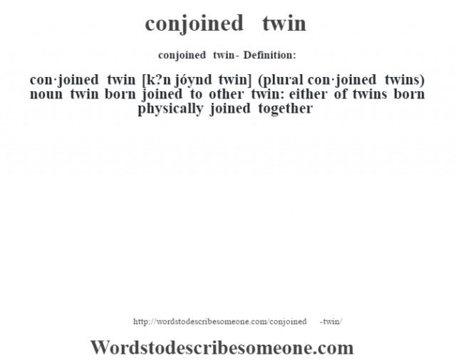 conjoined twin- Definition:con·joined twin [k?n jóynd twin] (plural con·joined twins)  noun   twin born joined to other twin: either of twins born physically joined together