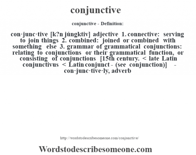 conjunctive- Definition:con·junc·tive [k?n júngktiv] adjective  1.  connective: serving to join things  2.  combined: joined or combined with something else  3.  grammar of grammatical conjunctions: relating to conjunctions or their grammatical function, or consisting of conjunctions    [15th century. < late Latin conjunctivus < Latin conjunct- (see conjunction)]   -con·junc·tive·ly, adverb