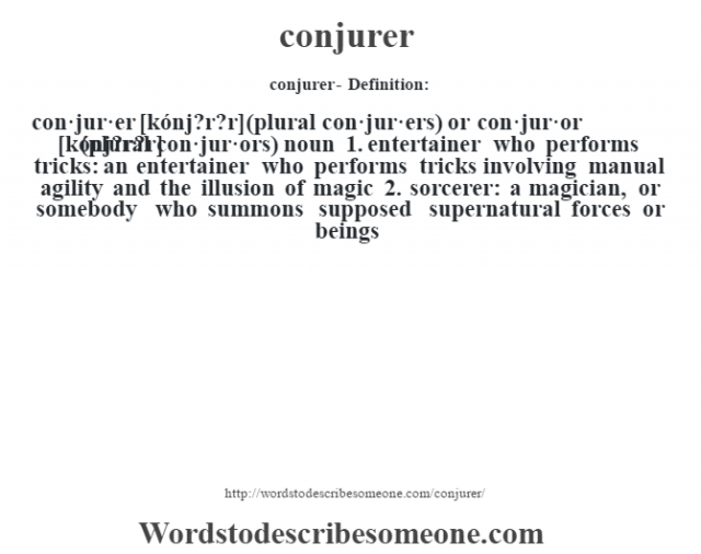 conjurer- Definition:con·jur·er [kónj?r?r] (plural con·jur·ers) or con·jur·or [kónj?r?r] (plural con·jur·ors)  noun  1.  entertainer who performs tricks: an entertainer who performs tricks involving manual agility and the illusion of magic  2.  sorcerer: a magician, or somebody who summons supposed supernatural forces or beings