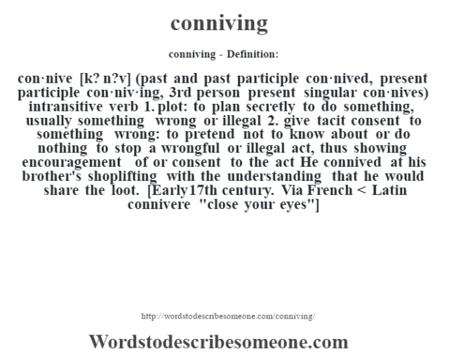 conniving- Definition:con·nive [k? n?v] (past and past participle con·nived, present participle con·niv·ing, 3rd person present singular con·nives)  intransitive verb  1.  plot: to plan secretly to do something, usually something wrong or illegal  2.  give tacit consent to something wrong: to pretend not to know about or do nothing to stop a wrongful or illegal act, thus showing encouragement of or consent to the act He connived at his brother's shoplifting with the understanding that he would share the loot.     [Early 17th century. Via French < Latin connivere
