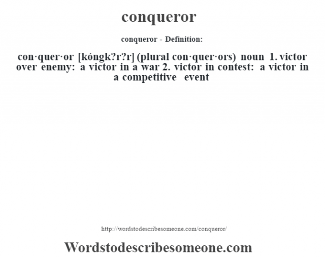 conqueror- Definition:con·quer·or [kóngk?r?r] (plural con·quer·ors)  noun  1.  victor over enemy: a victor in a war  2.  victor in contest: a victor in a competitive event