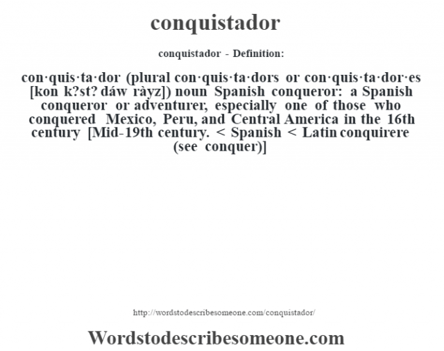 conquistador- Definition:con·quis·ta·dor  (plural con·quis·ta·dors or con·quis·ta·dor·es [kon k?st? dáw ràyz])  noun   Spanish conqueror: a Spanish conqueror or adventurer, especially one of those who conquered Mexico, Peru, and Central America in the 16th century    [Mid-19th century. < Spanish < Latin conquirere (see conquer)]