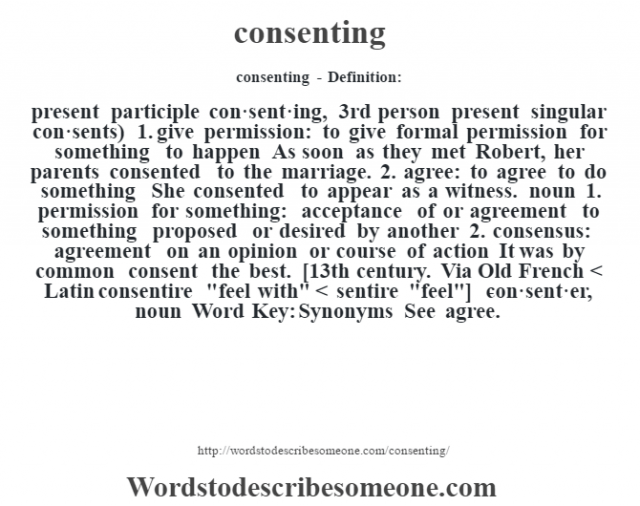 consenting- Definition:present participle con·sent·ing, 3rd person present singular con·sents)  1.  give permission: to give formal permission for something to happen As soon as they met Robert, her parents consented to the marriage.   2.  agree: to agree to do something She consented to appear as a witness.     noun  1.  permission for something: acceptance of or agreement to something proposed or desired by another  2.  consensus: agreement on an opinion or course of action It was by common consent the best.     [13th century. Via Old French < Latin consentire