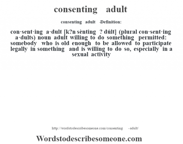 consenting adult   - Definition:con·sent·ing a·dult [k?n sènting ? dúlt] (plural con·sent·ing a·dults)  noun   adult willing to do something permitted: somebody who is old enough to be allowed to participate legally in something and is willing to do so, especially in a sexual activity