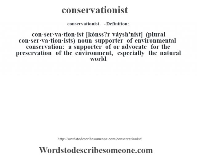 conservationist  - Definition:con·ser·va·tion·ist [kònss?r váysh'nist] (plural con·ser·va·tion·ists)  noun   supporter of environmental conservation: a supporter of or advocate for the preservation of the environment, especially the natural world