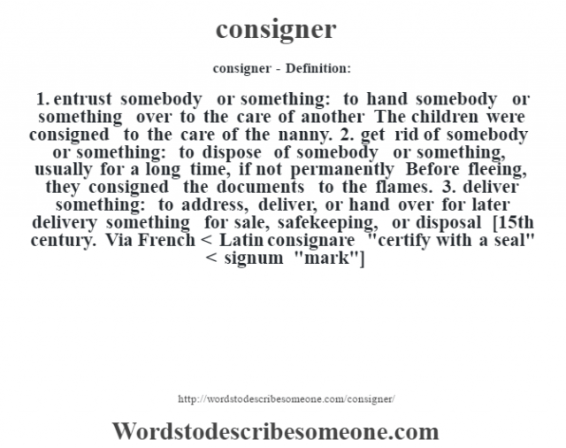 consigner- Definition:1.  entrust somebody or something: to hand somebody or something over to the care of another The children were consigned to the care of the nanny.   2.  get rid of somebody or something: to dispose of somebody or something, usually for a long time, if not permanently Before fleeing, they consigned the documents to the flames.   3.  deliver something: to address, deliver, or hand over for later delivery something for sale, safekeeping, or disposal    [15th century. Via French < Latin consignare