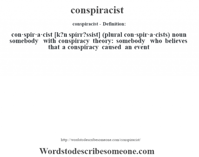conspiracist- Definition:con·spir·a·cist [k?n spírr?ssist] (plural con·spir·a·cists)  noun   somebody with conspiracy theory: somebody who believes that a conspiracy caused an event