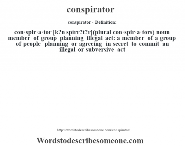 conspirator- Definition:con·spir·a·tor [k?n spírr?t?r] (plural con·spir·a·tors)  noun   member of group planning illegal act: a member of a group of people planning or agreeing in secret to commit an illegal or subversive act