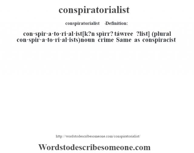 conspiratorialist   - Definition:con·spir·a·to·ri·al·ist [k?n spìrr? táwree ?list] (plural con·spir·a·to·ri·al·ists)  noun   crime Same as conspiracist