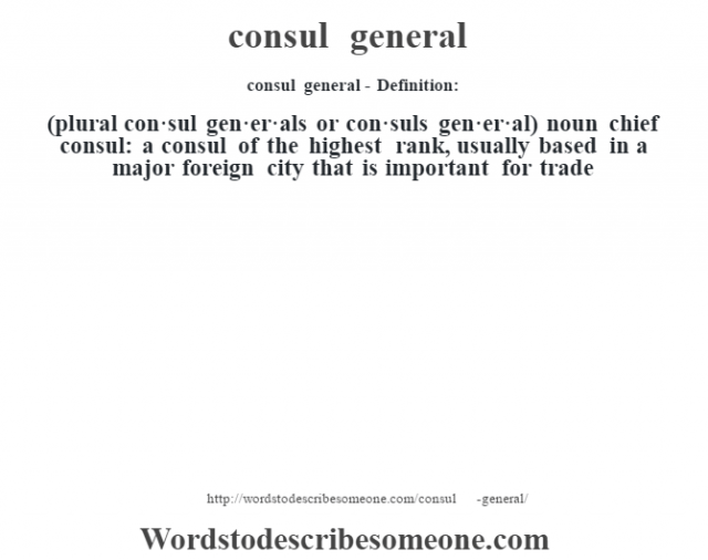 consul general- Definition:(plural con·sul gen·er·als or con·suls gen·er·al)  noun   chief consul: a consul of the highest rank, usually based in a major foreign city that is important for trade