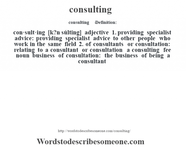 consulting   - Definition:con·sult·ing [k?n súlting] adjective  1.  providing specialist advice: providing specialist advice to other people who work in the same field  2.  of consultants or consultation: relating to a consultant or consultation a consulting fee     noun   business of consultation: the business of being a consultant