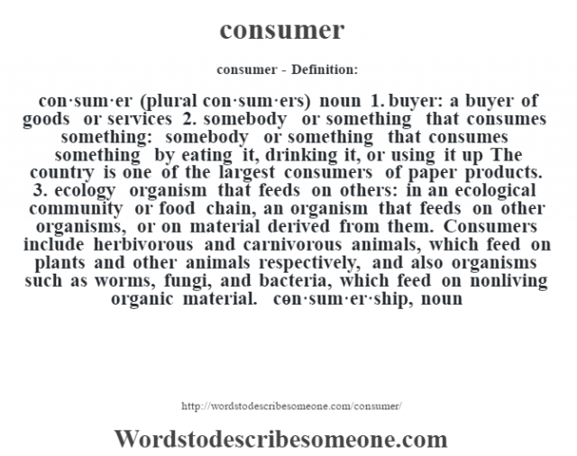 consumer- Definition:con·sum·er  (plural con·sum·ers)  noun  1.  buyer: a buyer of goods or services  2.  somebody or something that consumes something: somebody or something that consumes something by eating it, drinking it, or using it up The country is one of the largest consumers of paper products.   3.  ecology organism that feeds on others: in an ecological community or food chain, an organism that feeds on other organisms, or on material derived from them.  Consumers include herbivorous and carnivorous animals, which feed on plants and other animals respectively, and also organisms such as worms, fungi, and bacteria, which feed on nonliving organic material.     -con·sum·er·ship, noun