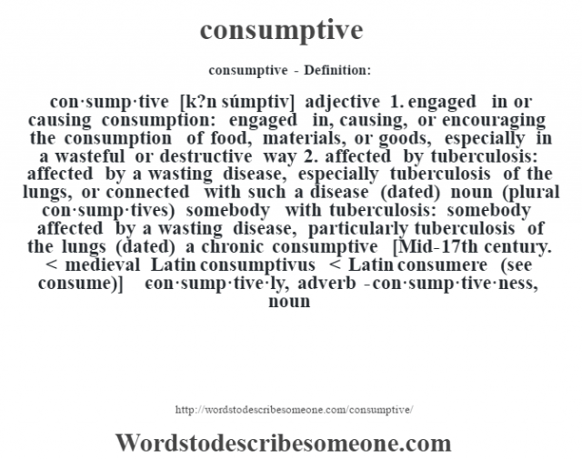 consumptive- Definition:con·sump·tive [k?n súmptiv] adjective  1.  engaged in or causing consumption: engaged in, causing, or encouraging the consumption of food, materials, or goods, especially in a wasteful or destructive way  2.  affected by tuberculosis: affected by a wasting disease, especially tuberculosis of the lungs, or connected with such a disease (dated)    noun (plural con·sump·tives)   somebody with tuberculosis: somebody affected by a wasting disease, particularly tuberculosis of the lungs (dated)  a chronic consumptive     [Mid-17th century. < medieval Latin consumptivus < Latin consumere (see consume)]   -con·sump·tive·ly, adverb -con·sump·tive·ness, noun