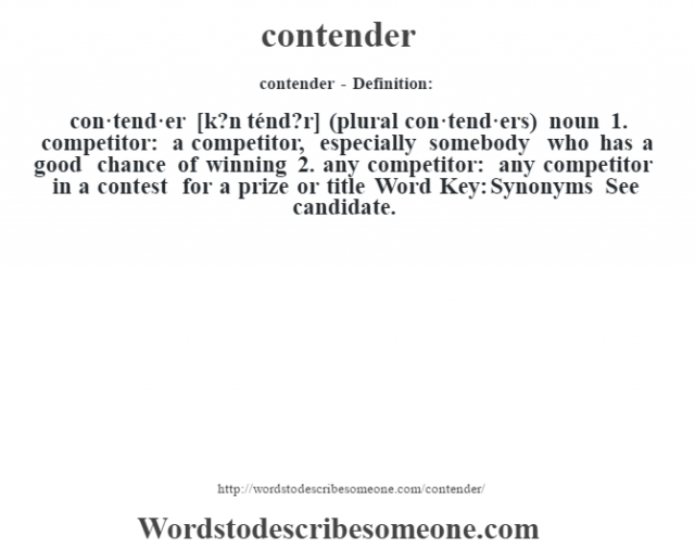 contender- Definition:con·tend·er [k?n ténd?r] (plural con·tend·ers)  noun  1.  competitor: a competitor, especially somebody who has a good chance of winning  2.  any competitor: any competitor in a contest for a prize or title    Word Key: Synonyms  See candidate.