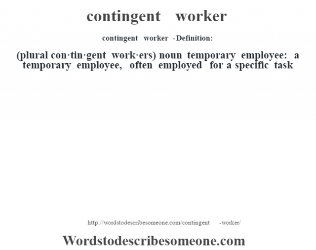 contingent worker  - Definition:(plural con·tin·gent work·ers)  noun   temporary employee: a temporary employee, often employed for a specific task