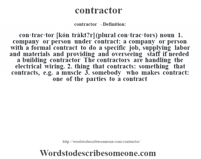contractor  - Definition:con·trac·tor [kón tràkt?r] (plural con·trac·tors)  noun  1.  company or person under contract: a company or person with a formal contract to do a specific job, supplying labor and materials and providing and overseeing staff if needed a building contractor The contractors are handling the electrical wiring.   2.  thing that contracts: something that contracts, e.g. a muscle  3.  somebody who makes contract: one of the parties to a contract