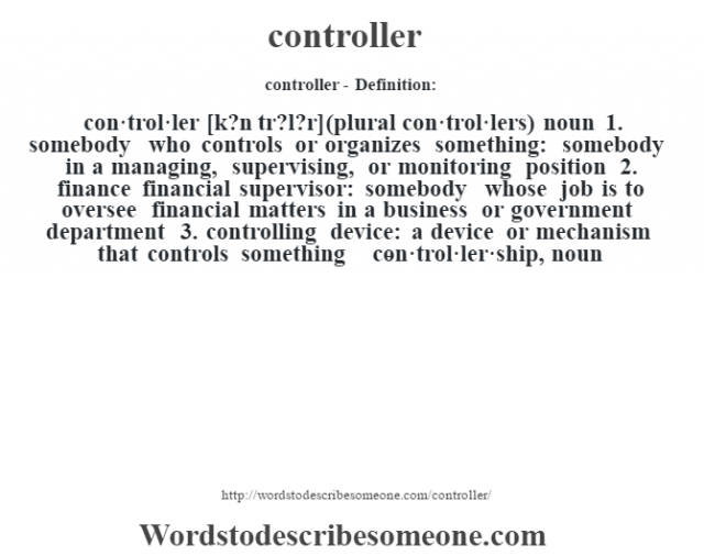 controller- Definition:con·trol·ler [k?n tr?l?r] (plural con·trol·lers)  noun  1.  somebody who controls or organizes something: somebody in a managing, supervising, or monitoring position  2.  finance financial supervisor: somebody whose job is to oversee financial matters in a business or government department  3.  controlling device: a device or mechanism that controls something     -con·trol·ler·ship, noun