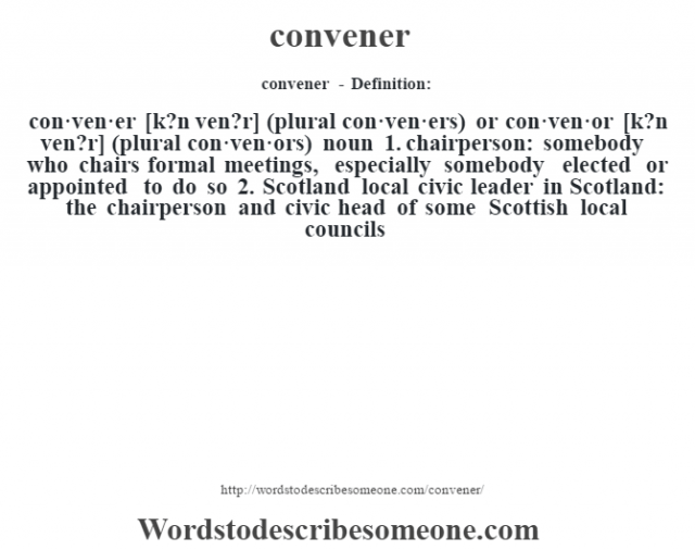 convener - Definition:con·ven·er [k?n ven?r] (plural con·ven·ers) or con·ven·or [k?n ven?r] (plural con·ven·ors)  noun  1.  chairperson: somebody who chairs formal meetings, especially somebody elected or appointed to do so  2.  Scotland local civic leader in Scotland: the chairperson and civic head of some Scottish local councils